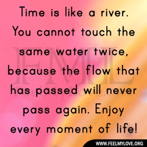 Time is like a river. You cannot touch