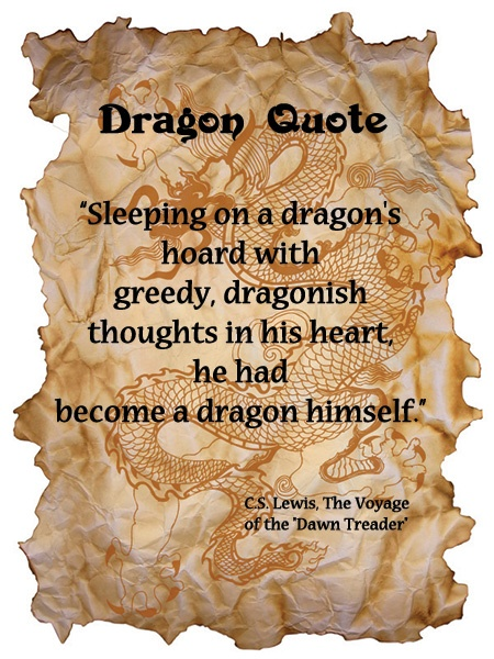 Sleeping on a dragon's hoard with greedy dragonish thoughts in his heart, he had become a dragon himself. ~ C S Lewis